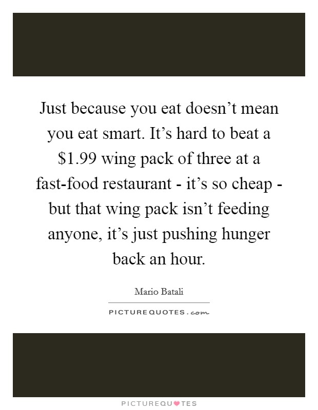 Just because you eat doesn't mean you eat smart. It's hard to beat a $1.99 wing pack of three at a fast-food restaurant - it's so cheap - but that wing pack isn't feeding anyone, it's just pushing hunger back an hour Picture Quote #1
