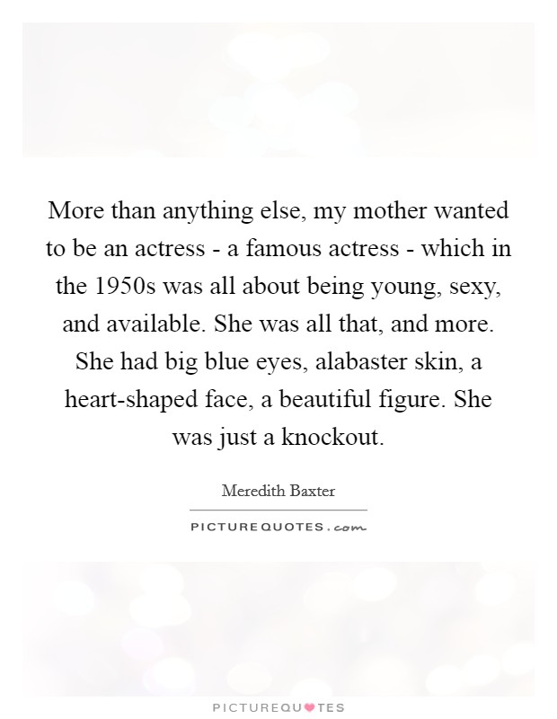 More than anything else, my mother wanted to be an actress - a famous actress - which in the 1950s was all about being young, sexy, and available. She was all that, and more. She had big blue eyes, alabaster skin, a heart-shaped face, a beautiful figure. She was just a knockout Picture Quote #1