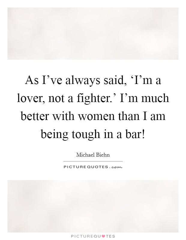 As I've always said, 'I'm a lover, not a fighter.' I'm much better with women than I am being tough in a bar! Picture Quote #1
