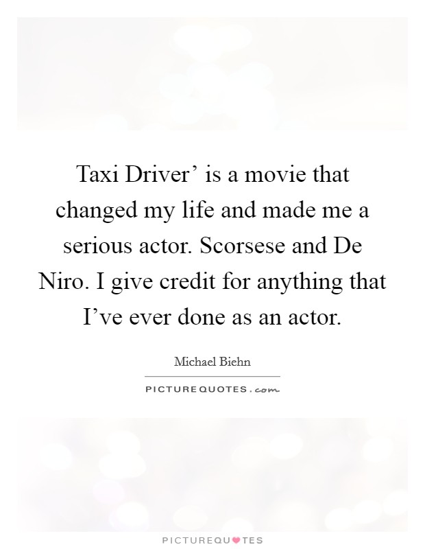 Taxi Driver' is a movie that changed my life and made me a serious actor. Scorsese and De Niro. I give credit for anything that I've ever done as an actor Picture Quote #1