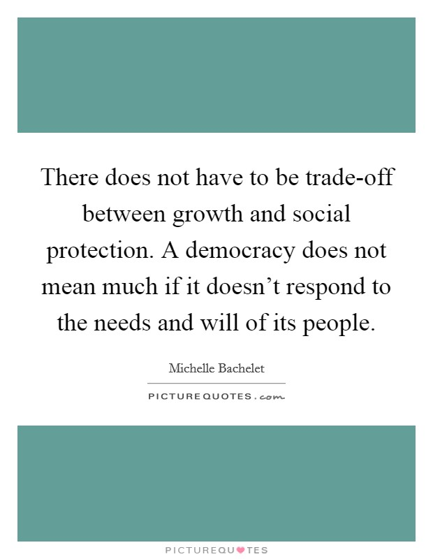 There does not have to be trade-off between growth and social protection. A democracy does not mean much if it doesn't respond to the needs and will of its people Picture Quote #1