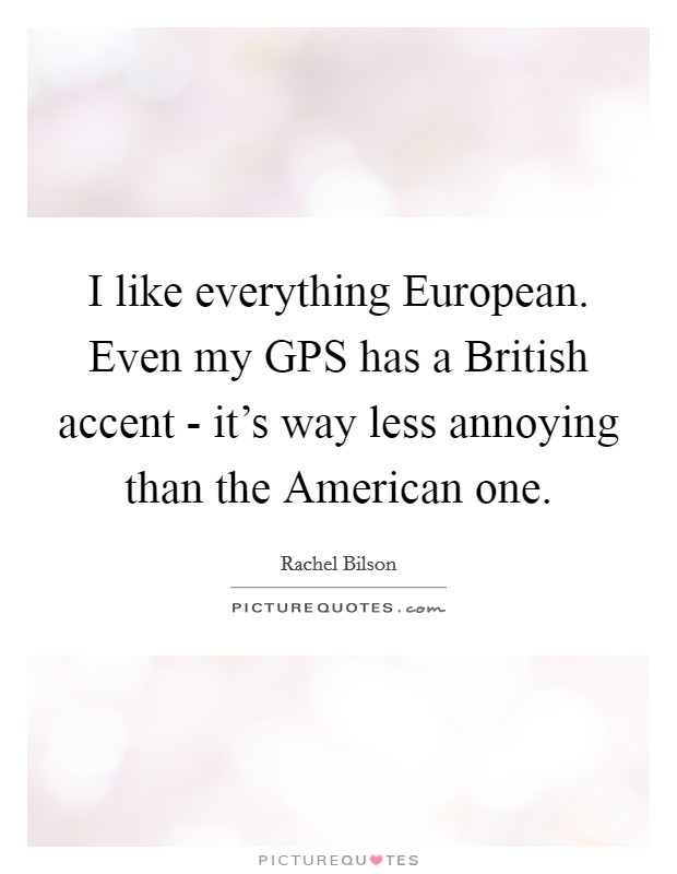 I like everything European. Even my GPS has a British accent - it's way less annoying than the American one Picture Quote #1