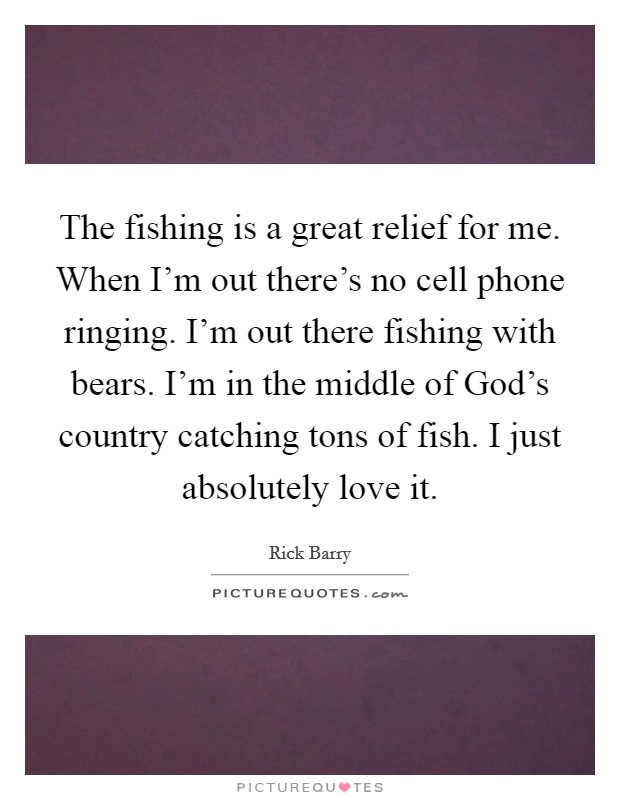 The fishing is a great relief for me. When I'm out there's no cell phone ringing. I'm out there fishing with bears. I'm in the middle of God's country catching tons of fish. I just absolutely love it Picture Quote #1