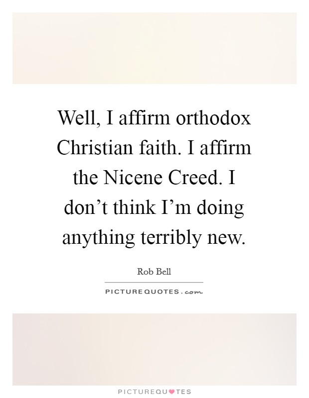 Well, I affirm orthodox Christian faith. I affirm the Nicene Creed. I don't think I'm doing anything terribly new Picture Quote #1