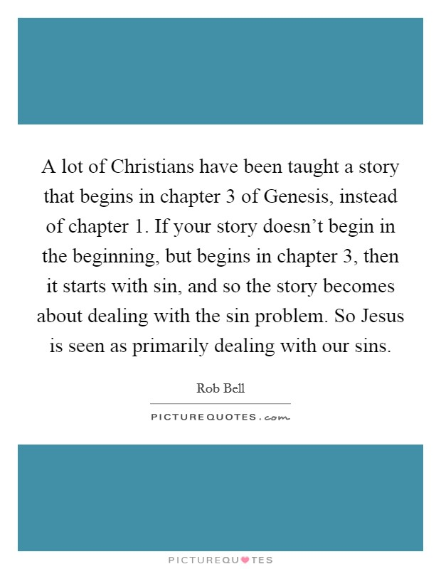 A lot of Christians have been taught a story that begins in chapter 3 of Genesis, instead of chapter 1. If your story doesn't begin in the beginning, but begins in chapter 3, then it starts with sin, and so the story becomes about dealing with the sin problem. So Jesus is seen as primarily dealing with our sins Picture Quote #1