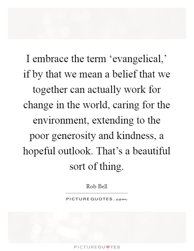 I embrace the term 'evangelical,' if by that we mean a belief that we together can actually work for change in the world, caring for the environment, extending to the poor generosity and kindness, a hopeful outlook. That's a beautiful sort of thing Picture Quote #1
