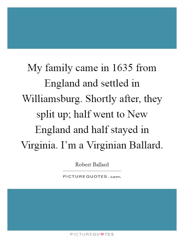 My family came in 1635 from England and settled in Williamsburg. Shortly after, they split up; half went to New England and half stayed in Virginia. I'm a Virginian Ballard Picture Quote #1