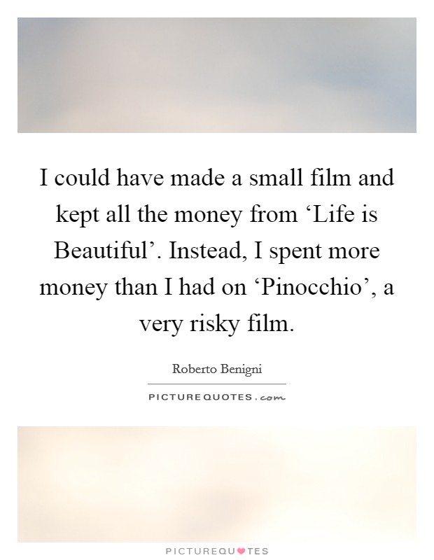 I could have made a small film and kept all the money from 'Life is Beautiful'. Instead, I spent more money than I had on 'Pinocchio', a very risky film Picture Quote #1