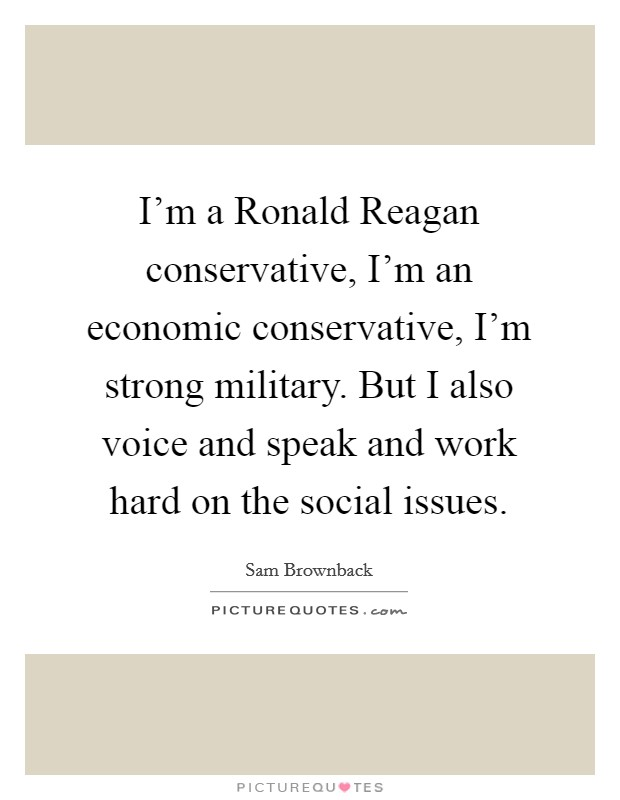 I'm a Ronald Reagan conservative, I'm an economic conservative, I'm strong military. But I also voice and speak and work hard on the social issues Picture Quote #1