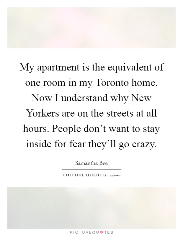 My apartment is the equivalent of one room in my Toronto home. Now I understand why New Yorkers are on the streets at all hours. People don't want to stay inside for fear they'll go crazy Picture Quote #1