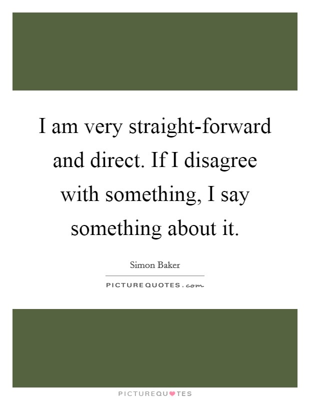 I am very straight-forward and direct. If I disagree with something, I say something about it Picture Quote #1