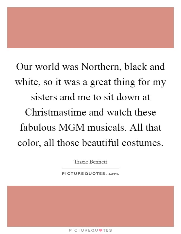 Our world was Northern, black and white, so it was a great thing for my sisters and me to sit down at Christmastime and watch these fabulous MGM musicals. All that color, all those beautiful costumes Picture Quote #1