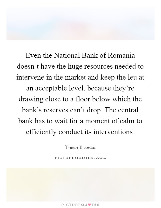Even the National Bank of Romania doesn't have the huge resources needed to intervene in the market and keep the leu at an acceptable level, because they're drawing close to a floor below which the bank's reserves can't drop. The central bank has to wait for a moment of calm to efficiently conduct its interventions Picture Quote #1