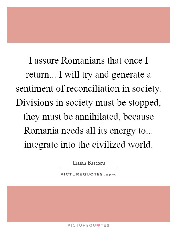 I assure Romanians that once I return... I will try and generate a sentiment of reconciliation in society. Divisions in society must be stopped, they must be annihilated, because Romania needs all its energy to... integrate into the civilized world Picture Quote #1