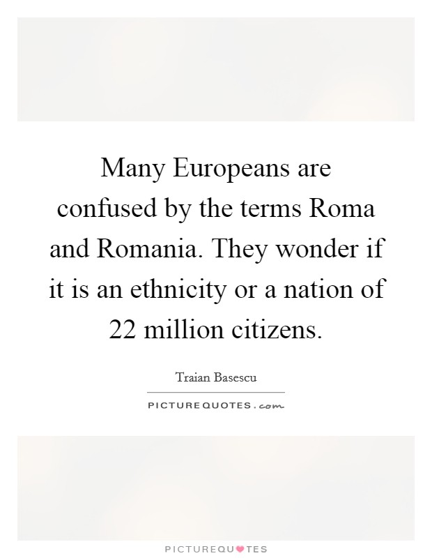 Many Europeans are confused by the terms Roma and Romania. They wonder if it is an ethnicity or a nation of 22 million citizens Picture Quote #1