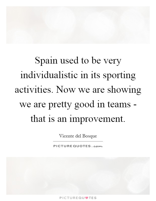 Spain used to be very individualistic in its sporting activities. Now we are showing we are pretty good in teams - that is an improvement Picture Quote #1