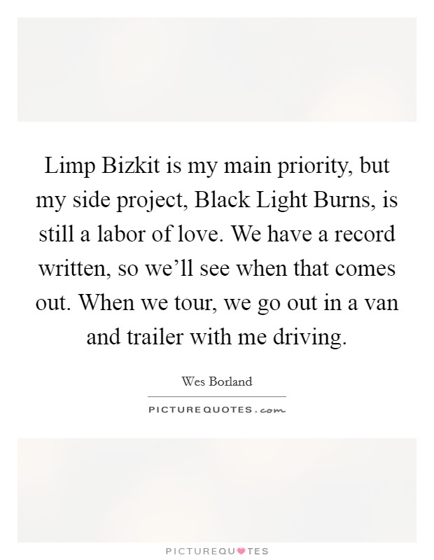Limp Bizkit is my main priority, but my side project, Black Light Burns, is still a labor of love. We have a record written, so we'll see when that comes out. When we tour, we go out in a van and trailer with me driving Picture Quote #1