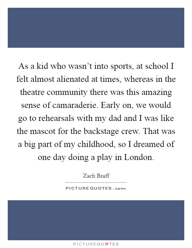 As a kid who wasn't into sports, at school I felt almost alienated at times, whereas in the theatre community there was this amazing sense of camaraderie. Early on, we would go to rehearsals with my dad and I was like the mascot for the backstage crew. That was a big part of my childhood, so I dreamed of one day doing a play in London Picture Quote #1