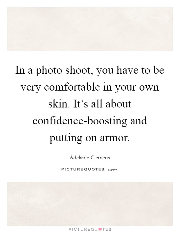 In a photo shoot, you have to be very comfortable in your own skin. It's all about confidence-boosting and putting on armor Picture Quote #1