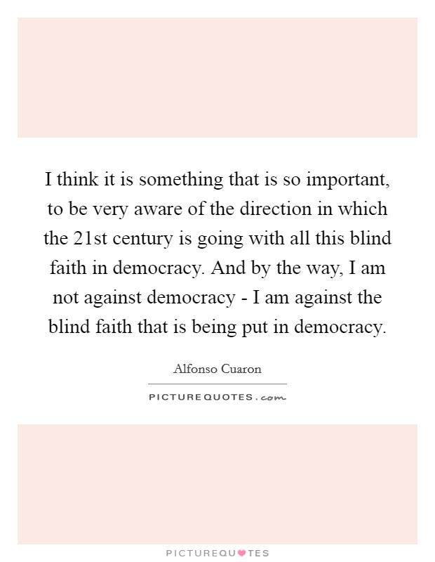 I think it is something that is so important, to be very aware of the direction in which the 21st century is going with all this blind faith in democracy. And by the way, I am not against democracy - I am against the blind faith that is being put in democracy Picture Quote #1
