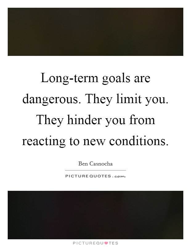 Long-term goals are dangerous. They limit you. They hinder you from reacting to new conditions Picture Quote #1