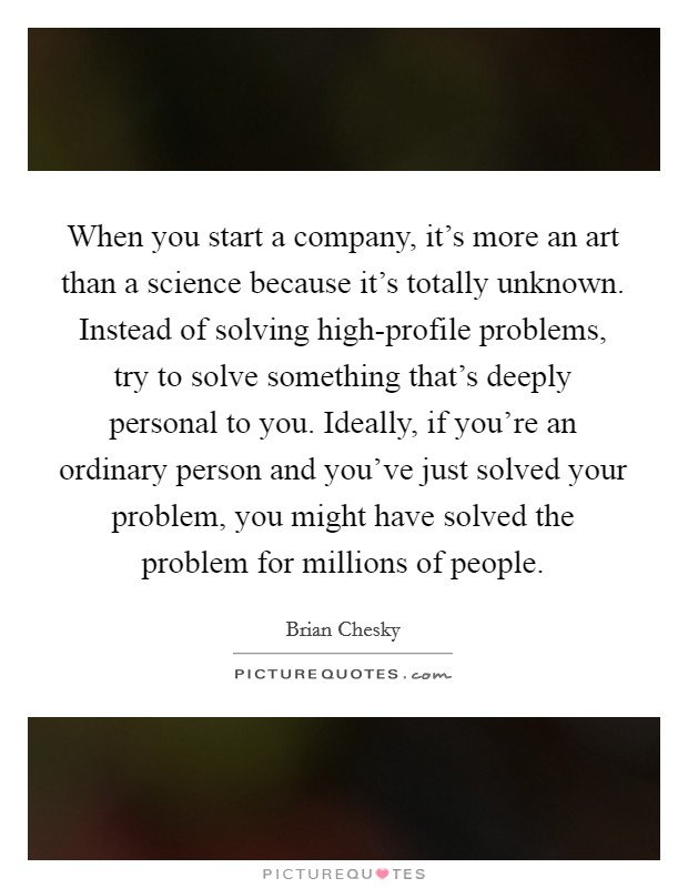 When you start a company, it's more an art than a science because it's totally unknown. Instead of solving high-profile problems, try to solve something that's deeply personal to you. Ideally, if you're an ordinary person and you've just solved your problem, you might have solved the problem for millions of people Picture Quote #1