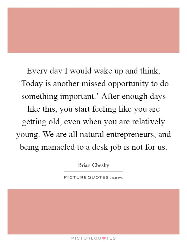 Every day I would wake up and think, 'Today is another missed opportunity to do something important.' After enough days like this, you start feeling like you are getting old, even when you are relatively young. We are all natural entrepreneurs, and being manacled to a desk job is not for us Picture Quote #1