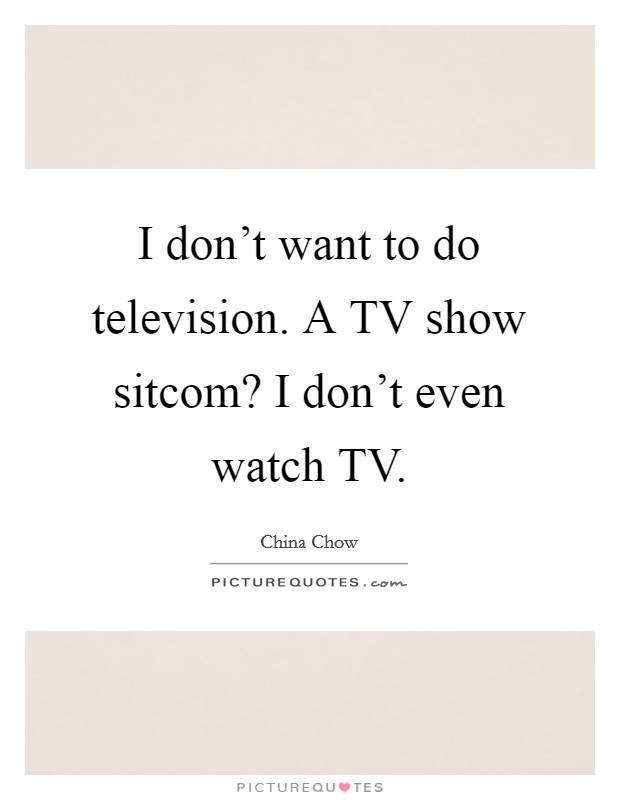 I don't want to do television. A TV show sitcom? I don't even watch TV Picture Quote #1