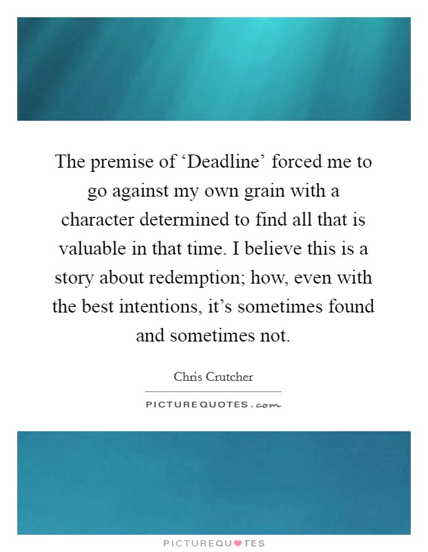 The premise of 'Deadline' forced me to go against my own grain with a character determined to find all that is valuable in that time. I believe this is a story about redemption; how, even with the best intentions, it's sometimes found and sometimes not Picture Quote #1