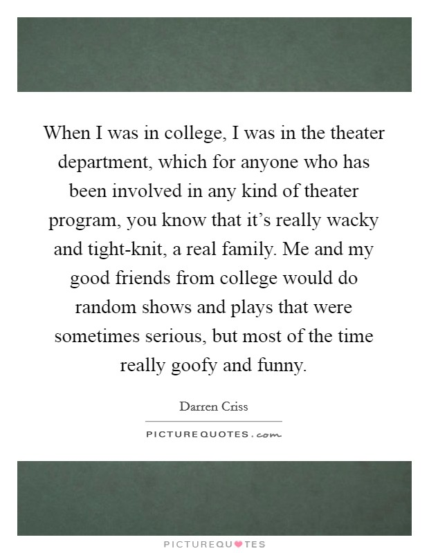 When I was in college, I was in the theater department, which for anyone who has been involved in any kind of theater program, you know that it's really wacky and tight-knit, a real family. Me and my good friends from college would do random shows and plays that were sometimes serious, but most of the time really goofy and funny Picture Quote #1