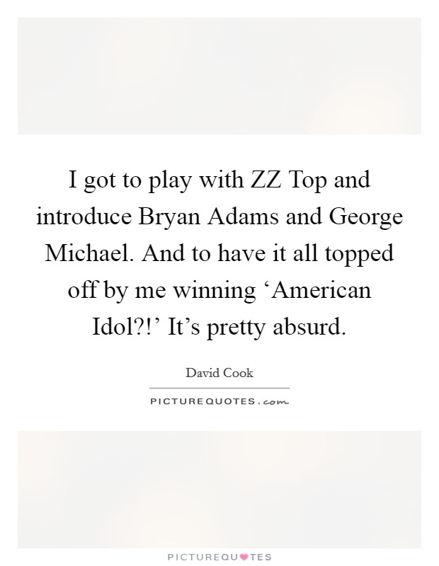 I got to play with ZZ Top and introduce Bryan Adams and George Michael. And to have it all topped off by me winning 'American Idol?!' It's pretty absurd Picture Quote #1