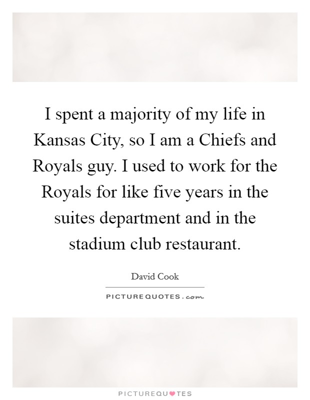 I spent a majority of my life in Kansas City, so I am a Chiefs and Royals guy. I used to work for the Royals for like five years in the suites department and in the stadium club restaurant Picture Quote #1