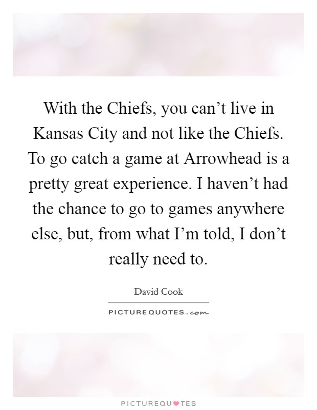 With the Chiefs, you can't live in Kansas City and not like the Chiefs. To go catch a game at Arrowhead is a pretty great experience. I haven't had the chance to go to games anywhere else, but, from what I'm told, I don't really need to Picture Quote #1