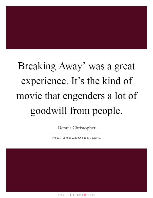 Breaking Away' was a great experience. It's the kind of movie that engenders a lot of goodwill from people Picture Quote #1