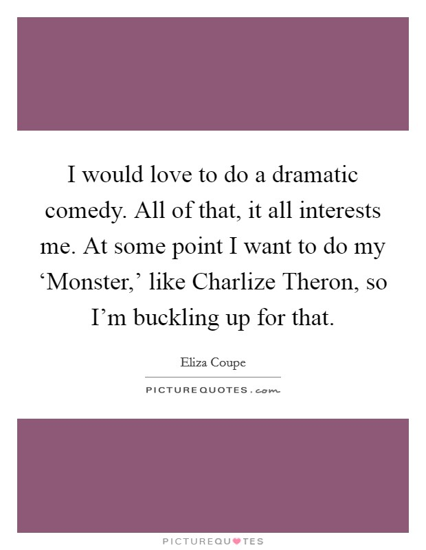 I would love to do a dramatic comedy. All of that, it all interests me. At some point I want to do my 'Monster,' like Charlize Theron, so I'm buckling up for that Picture Quote #1