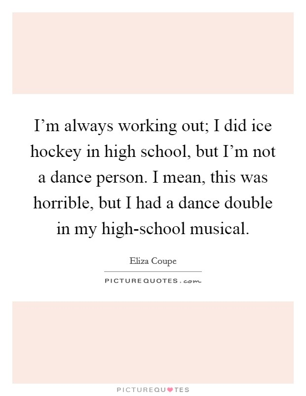 I'm always working out; I did ice hockey in high school, but I'm not a dance person. I mean, this was horrible, but I had a dance double in my high-school musical Picture Quote #1