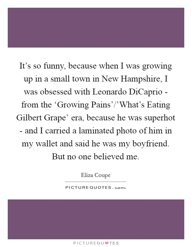 It's so funny, because when I was growing up in a small town in New Hampshire, I was obsessed with Leonardo DiCaprio - from the 'Growing Pains'/'What's Eating Gilbert Grape' era, because he was superhot - and I carried a laminated photo of him in my wallet and said he was my boyfriend. But no one believed me Picture Quote #1