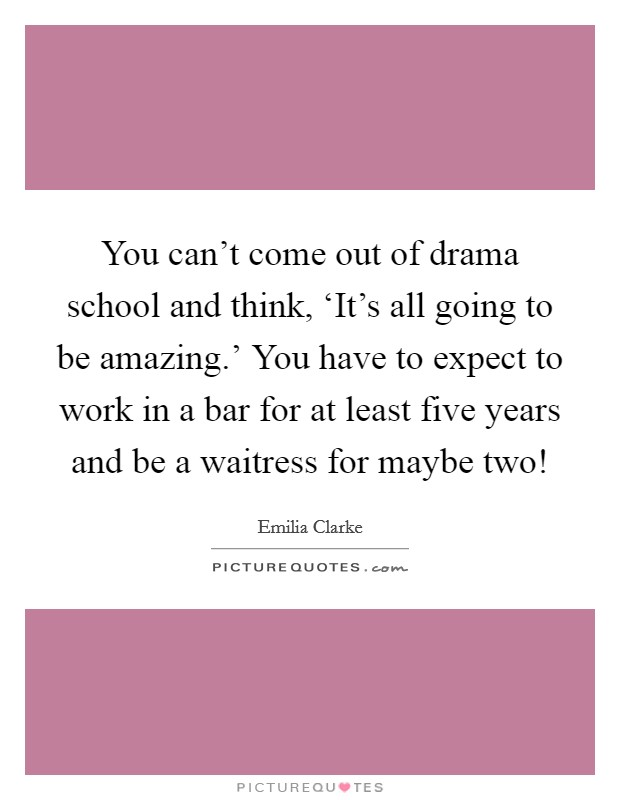 You can't come out of drama school and think, 'It's all going to be amazing.' You have to expect to work in a bar for at least five years and be a waitress for maybe two! Picture Quote #1