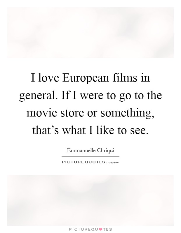 I love European films in general. If I were to go to the movie store or something, that's what I like to see Picture Quote #1