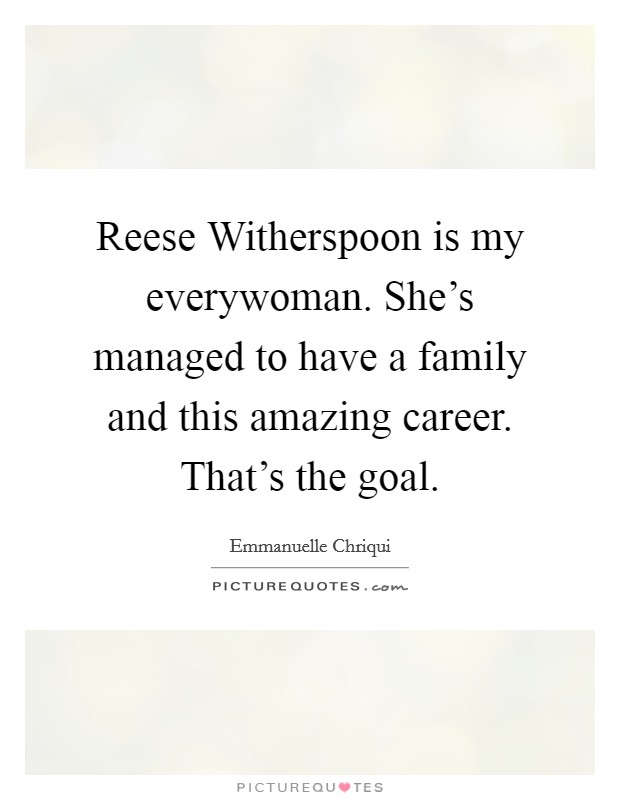 Reese Witherspoon is my everywoman. She's managed to have a family and this amazing career. That's the goal Picture Quote #1