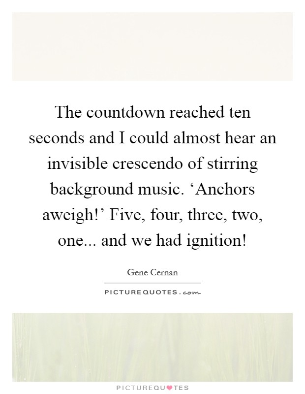 The countdown reached ten seconds and I could almost hear an invisible crescendo of stirring background music. 'Anchors aweigh!' Five, four, three, two, one... and we had ignition! Picture Quote #1