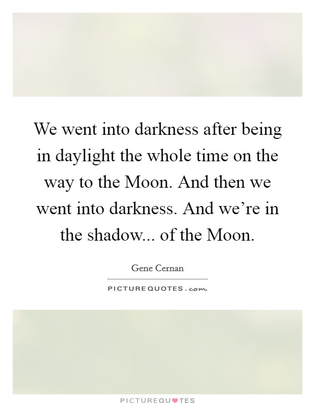 We went into darkness after being in daylight the whole time on the way to the Moon. And then we went into darkness. And we're in the shadow... of the Moon Picture Quote #1