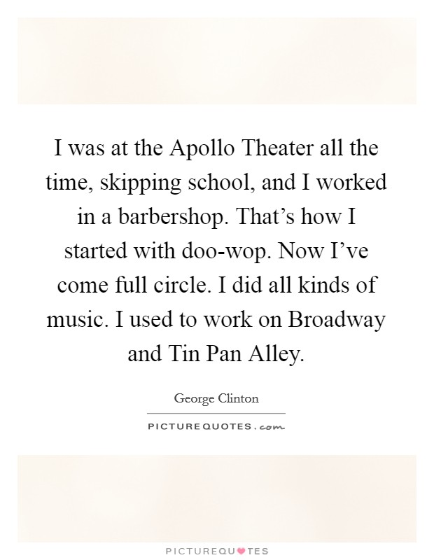 I was at the Apollo Theater all the time, skipping school, and I worked in a barbershop. That's how I started with doo-wop. Now I've come full circle. I did all kinds of music. I used to work on Broadway and Tin Pan Alley Picture Quote #1