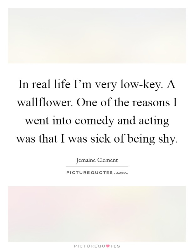 In real life I'm very low-key. A wallflower. One of the reasons I went into comedy and acting was that I was sick of being shy Picture Quote #1