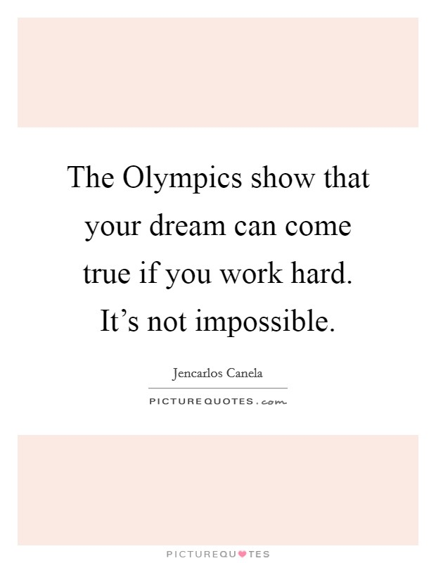 The Olympics show that your dream can come true if you work hard. It's not impossible Picture Quote #1