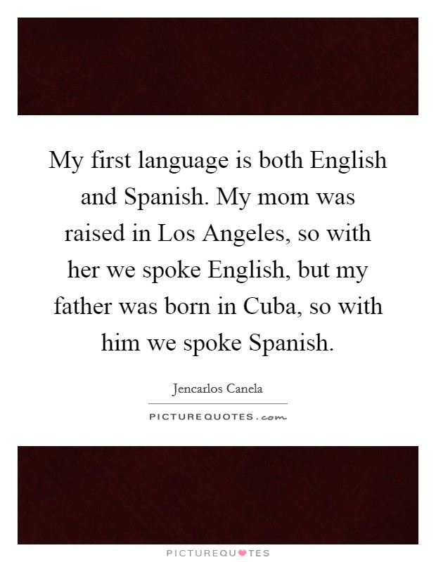 My first language is both English and Spanish  My mom was