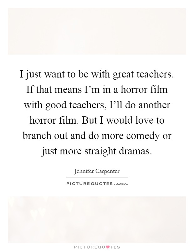 I just want to be with great teachers. If that means I'm in a horror film with good teachers, I'll do another horror film. But I would love to branch out and do more comedy or just more straight dramas Picture Quote #1
