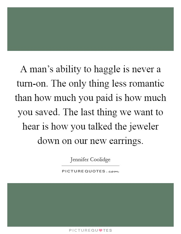 A man's ability to haggle is never a turn-on. The only thing less romantic than how much you paid is how much you saved. The last thing we want to hear is how you talked the jeweler down on our new earrings Picture Quote #1