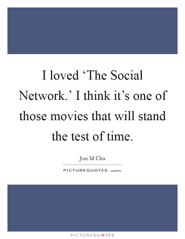 I loved 'The Social Network.' I think it's one of those movies that will stand the test of time Picture Quote #1