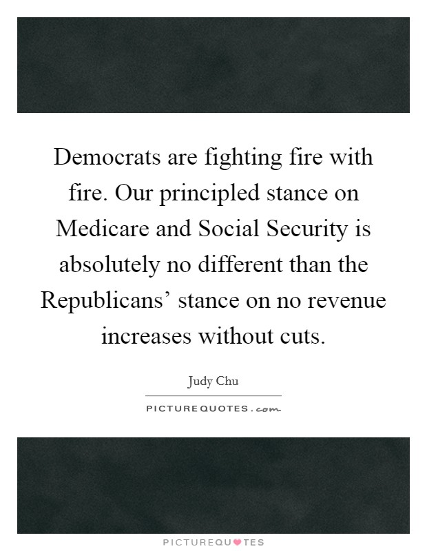Democrats are fighting fire with fire. Our principled stance on Medicare and Social Security is absolutely no different than the Republicans' stance on no revenue increases without cuts Picture Quote #1